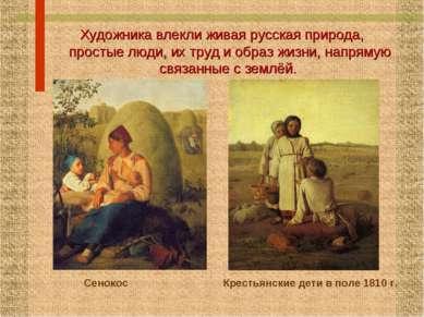 Художника влекли живая русская природа, простые люди, их труд и образ жизни, ...