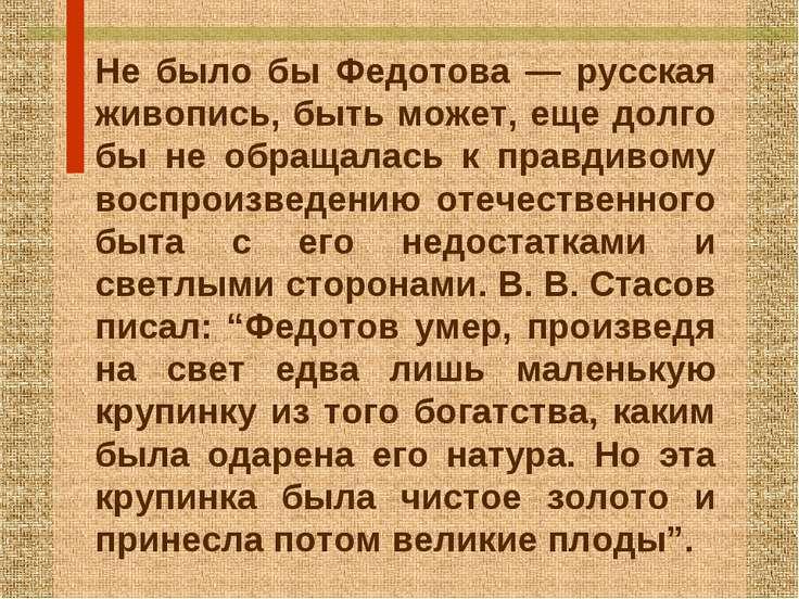 Не было бы Федотова — русская живопись, быть может, еще долго бы не обращалас...