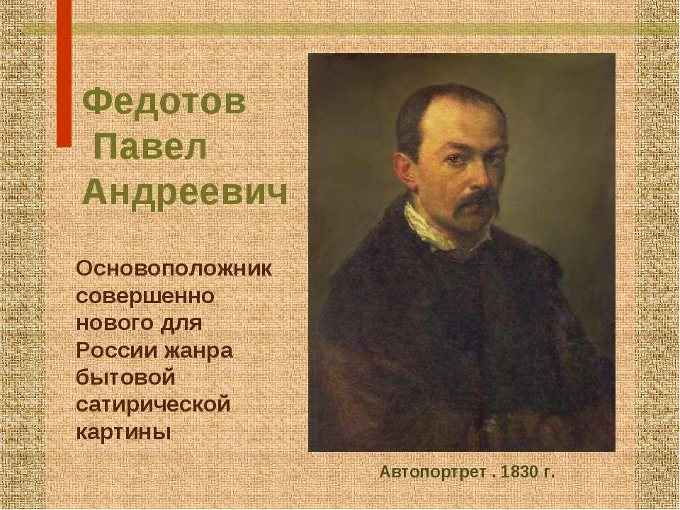 Федотов Павел Андреевич Основоположник совершенно нового для России жанра быт...