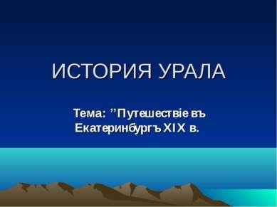 ИСТОРИЯ УРАЛА Тема: ''Путешествiе въ Екатеринбургъ XIX в.