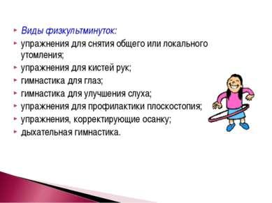 Виды физкультминуток: упражнения для снятия общего или локального утомления; ...