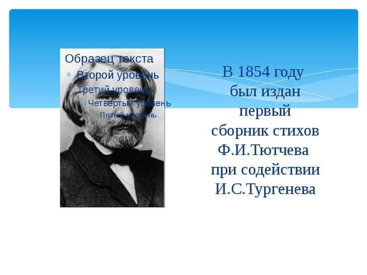 В 1854 году был издан первый сборник стихов Ф.И.Тютчева при содействии И.С.Ту...