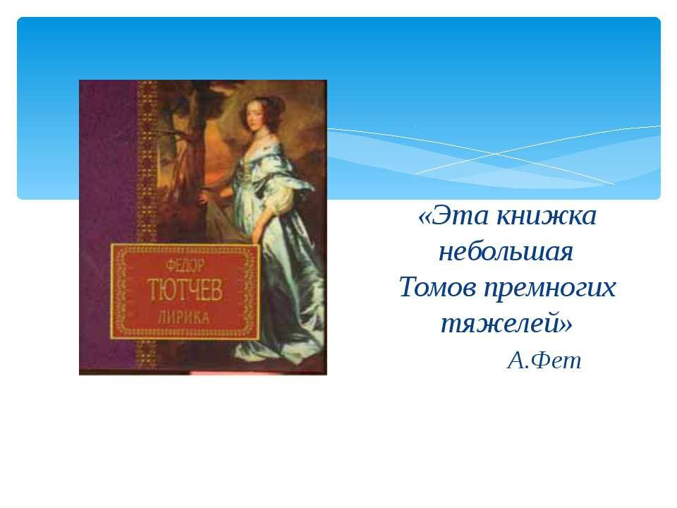 «Эта книжка небольшая Томов премногих тяжелей» А.Фет