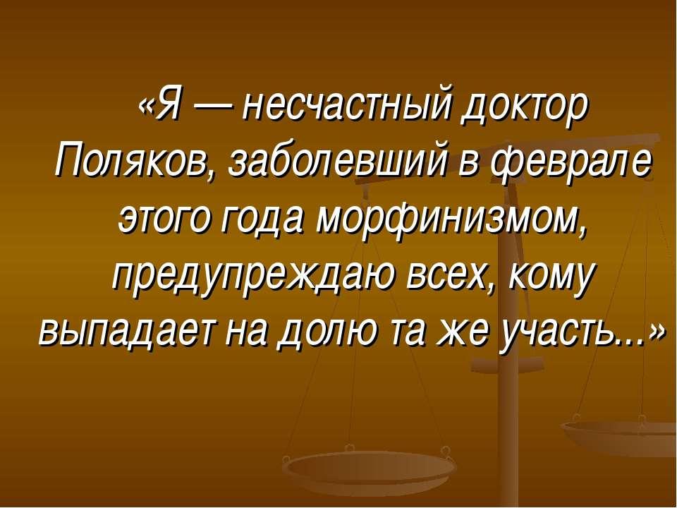 «Я — несчастный доктор Поляков, заболевший в феврале этого года морфинизмом, ...