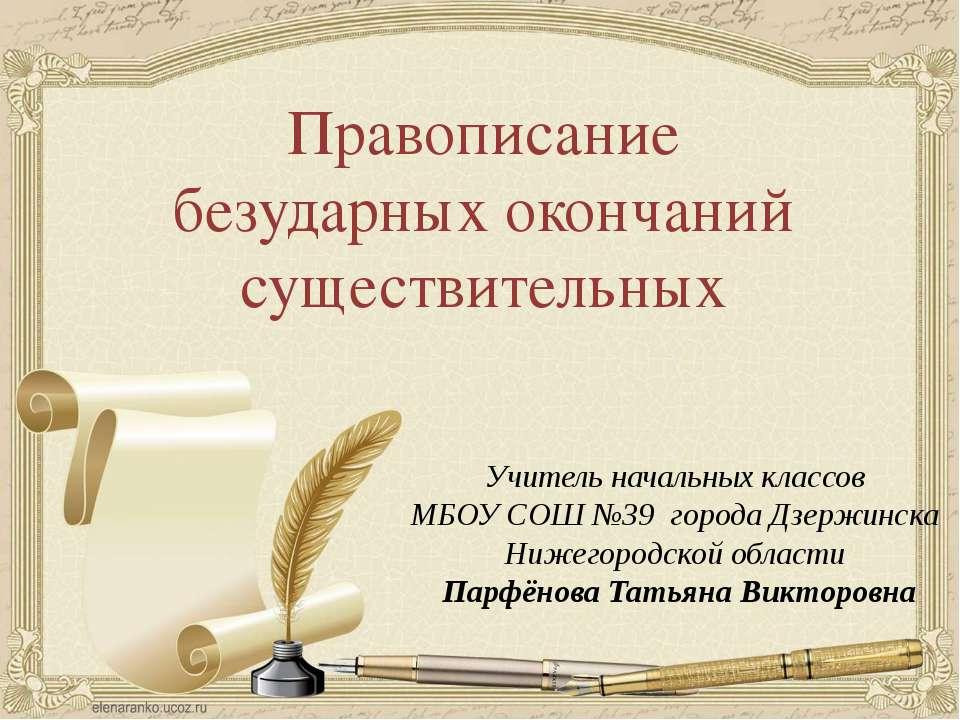 Правописание безударных окончаний существительных Учитель начальных классов М...