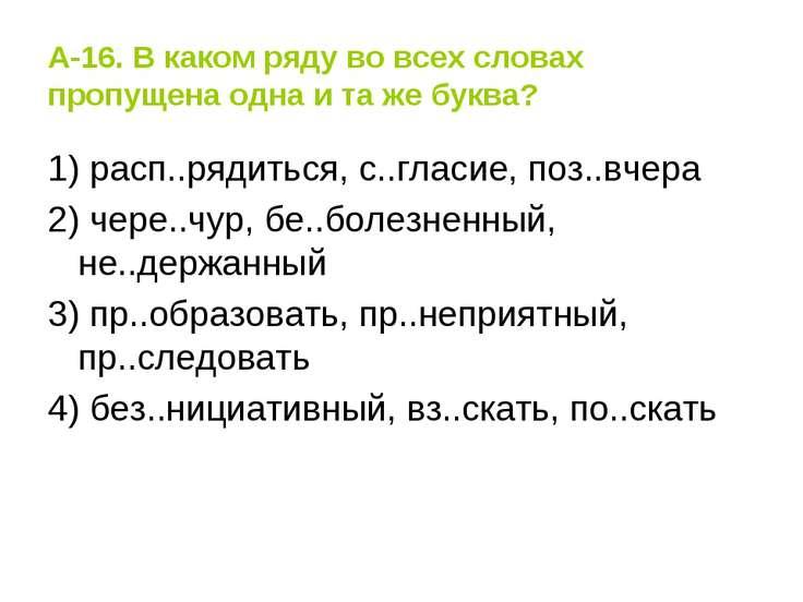А-16. В каком ряду во всех словах пропущена одна и та же буква? 1) расп..ряди...