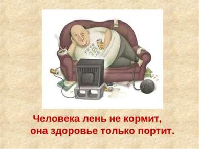 Человека лень не кормит, она здоровье только портит.