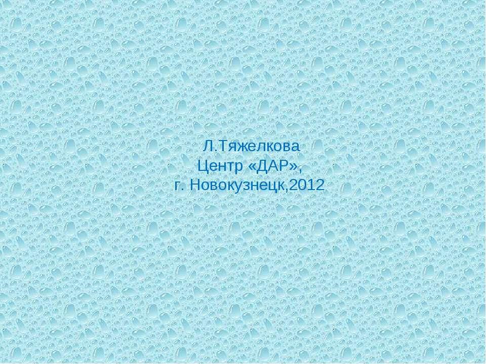 Л.Тяжелкова Центр «ДАР», г. Новокузнецк,2012