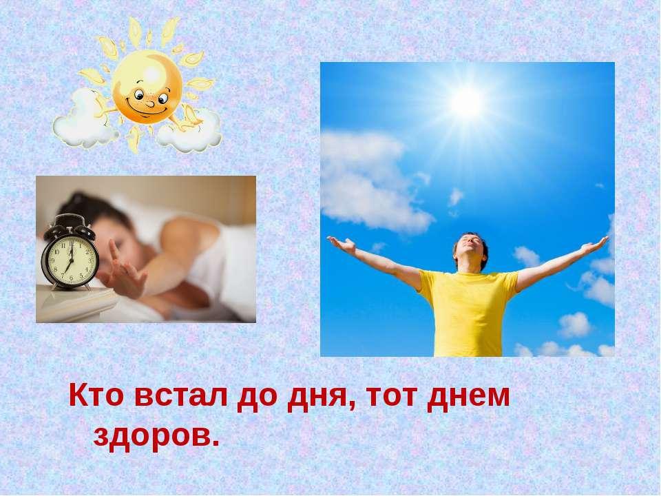 Кто встал до дня, тот днем здоров.