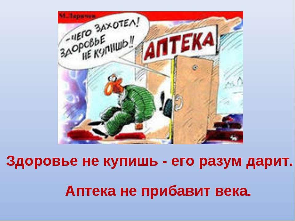Аптека не прибавит века. Здоровье не купишь - его разум дарит.