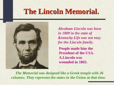 The Lincoln Memorial. Abraham Lincoln was born in 1809 in the state of Kentuc...