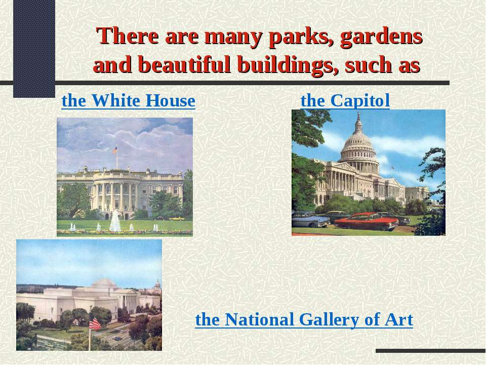 There are many parks, gardens and beautiful buildings, such as the White Hous...