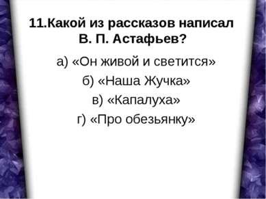 11.Какой из рассказов написал В. П. Астафьев? а) «Он живой и светится» б) «На...