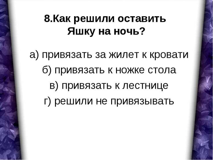 8.Как решили оставить Яшку на ночь? а) привязать за жилет к кровати б) привяз...