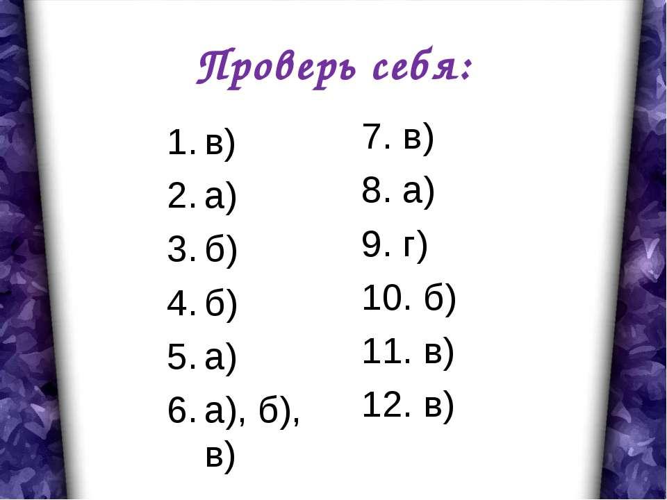 Проверь себя: в) а) б) б) а) а), б), в) 7. в) 8. а) 9. г) 10. б) 11. в) 12. в)