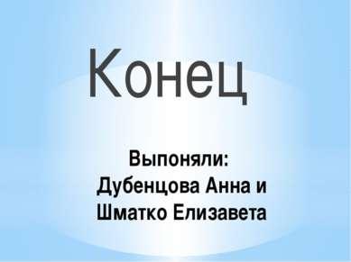 Выпоняли: Дубенцова Анна и Шматко Елизавета Конец