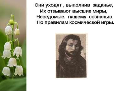 Они уходят , выполнив заданье, Их отзывают высшие миры, Неведомые, нашему соз...