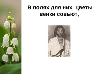 В полях для них цветы венки совьют,