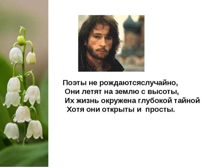 Поэты не рождаютсяслучайно, Они летят на землю с высоты, Их жизнь окружена гл...