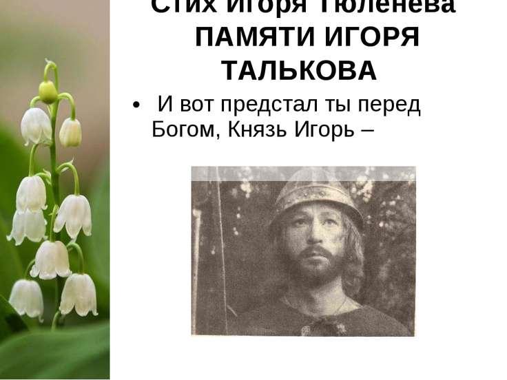 Стих Игоря Тюленева ПАМЯТИ ИГОРЯ ТАЛЬКОВА И вот предстал ты перед Богом, Княз...