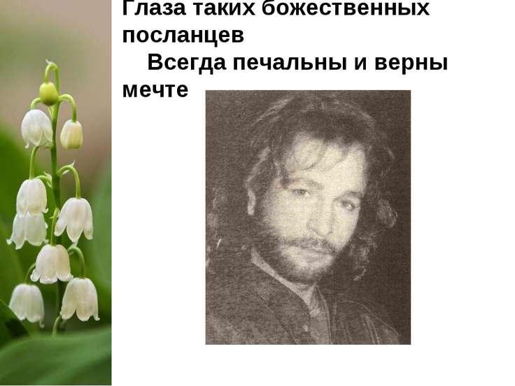 Глаза таких божественных посланцев Всегда печальны и верны мечте