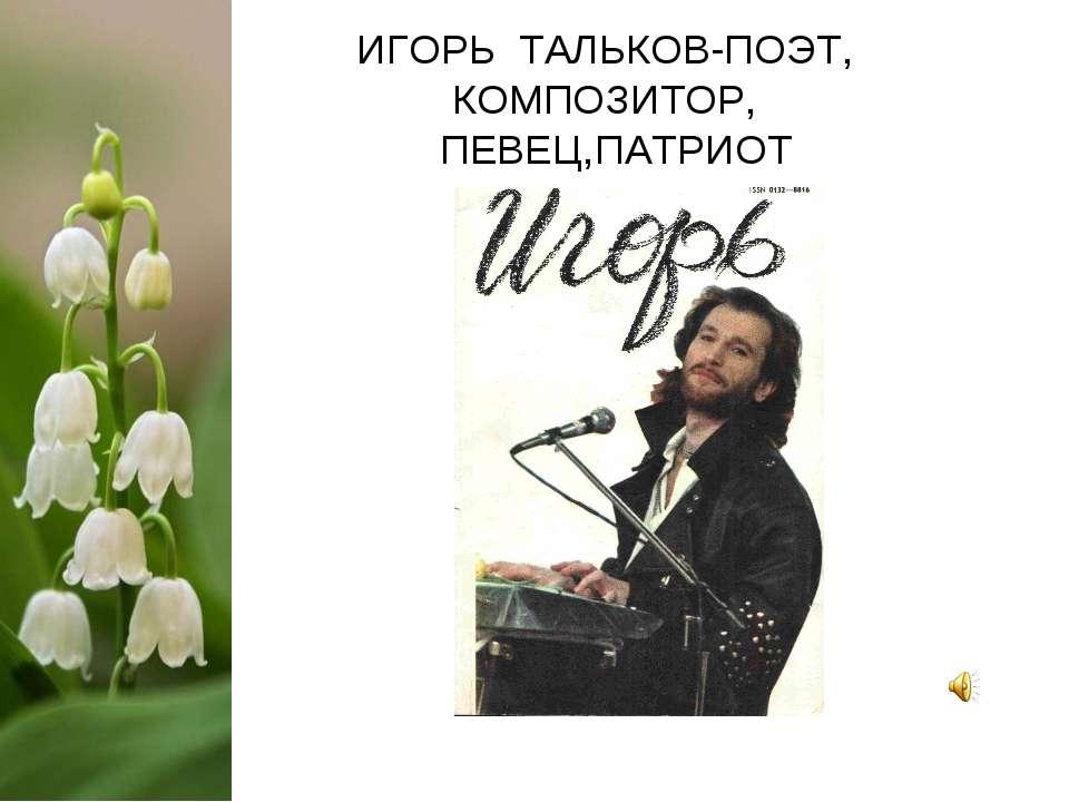 ИГОРЬ ТАЛЬКОВ-ПОЭТ, КОМПОЗИТОР, ПЕВЕЦ,ПАТРИОТ
