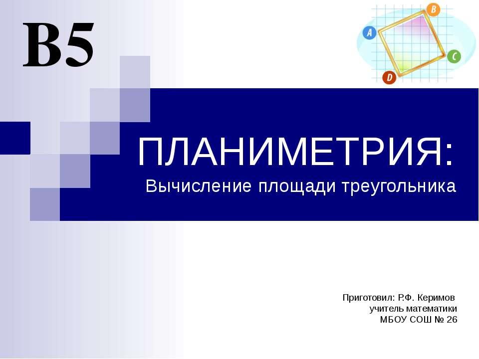 ПЛАНИМЕТРИЯ: Вычисление площади треугольника В5 Приготовил: Р.Ф. Керимов учит...