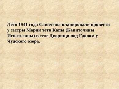 Лето 1941 года Савичевы планировали провести у сестры Марии тёти Капы (Капито...