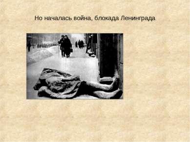 Но началась война, блокада Ленинграда