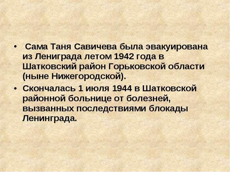 Сама Таня Савичева была эвакуирована из Лениграда летом 1942 года в Шатковск...
