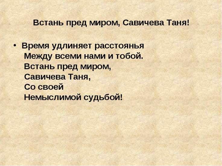 Встань пред миром, Савичева Таня! Время удлиняет расстоянья Между всеми нами...