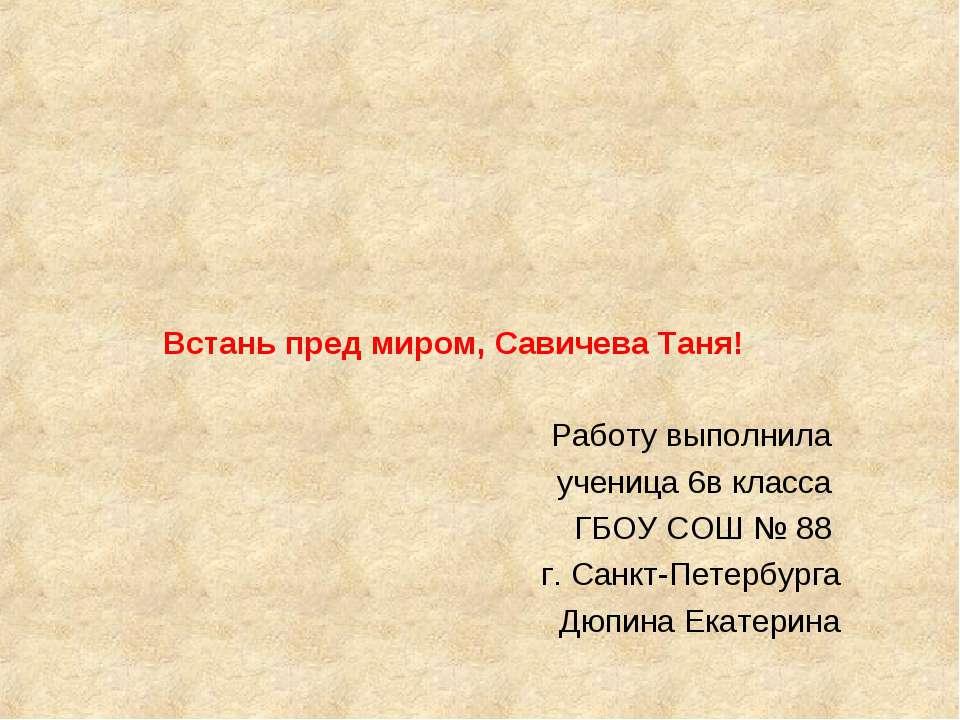 Встань пред миром, Савичева Таня! Работу выполнила ученица 6в класса ГБОУ СОШ...