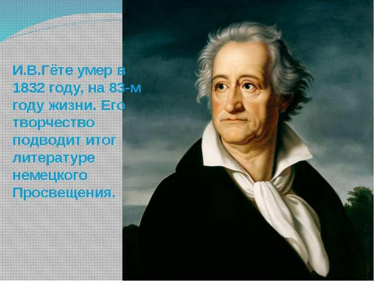 И.В.Гёте умер в 1832 году, на 83-м году жизни. Его творчество подводит итог л...