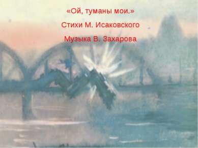 «Ой, туманы мои.» Стихи М. Исаковского Музыка В. Захарова
