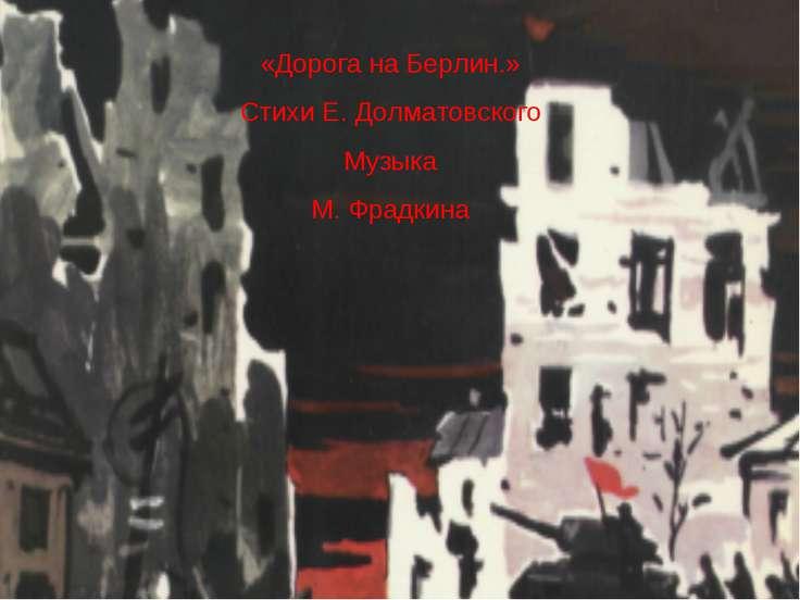 «Дорога на Берлин.» Стихи Е. Долматовского Музыка М. Фрадкина