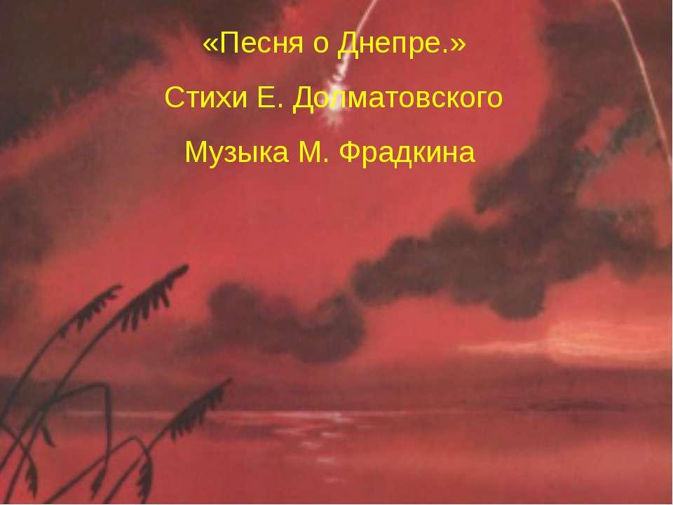 «Песня о Днепре.» Стихи Е. Долматовского Музыка М. Фрадкина
