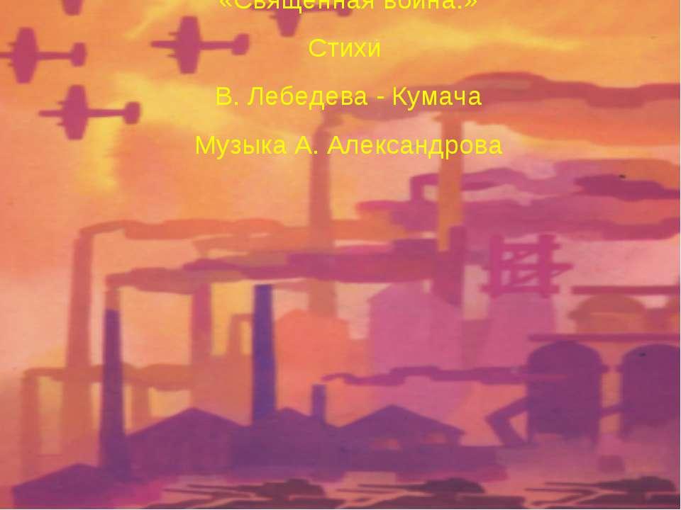 «Священная война.» Стихи В. Лебедева - Кумача Музыка А. Александрова