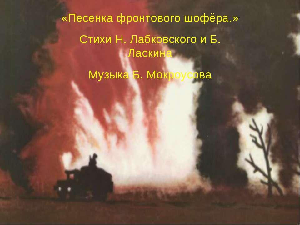 «Песенка фронтового шофёра.» Стихи Н. Лабковского и Б. Ласкина Музыка Б. Мокр...