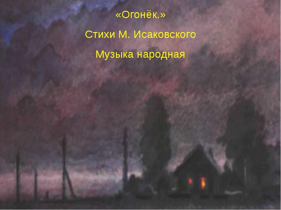 «Огонёк.» Стихи М. Исаковского Музыка народная