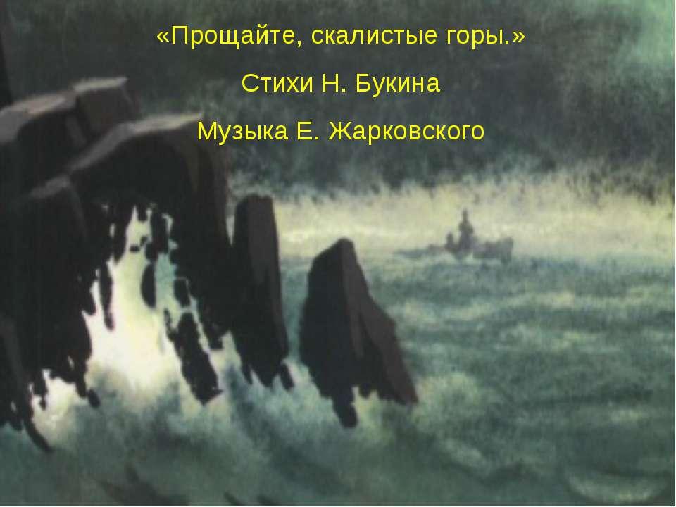 «Прощайте, скалистые горы.» Стихи Н. Букина Музыка Е. Жарковского