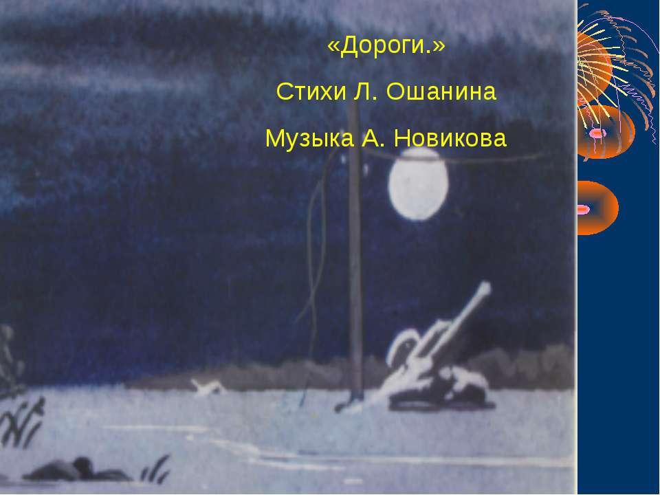 «Дороги.» Стихи Л. Ошанина Музыка А. Новикова