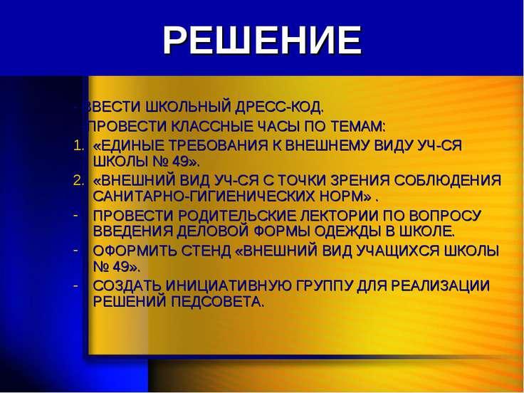 РЕШЕНИЕ - ВВЕСТИ ШКОЛЬНЫЙ ДРЕСС-КОД. -ПРОВЕСТИ КЛАССНЫЕ ЧАСЫ ПО ТЕМАМ: «ЕДИНЫ...