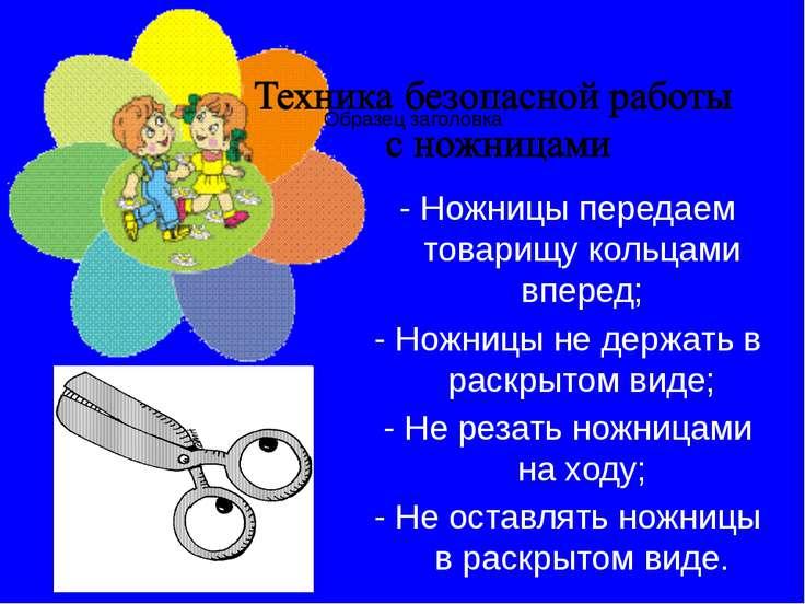 - Ножницы передаем товарищу кольцами вперед; - Ножницы не держать в раскрытом...