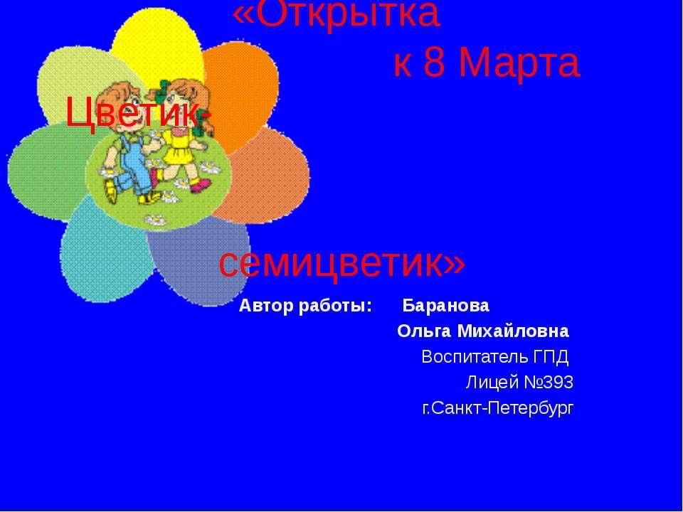 Тема: «Открытка к 8 Марта Цветик- семицветик» Автор работы: Баранова Ольга Ми...