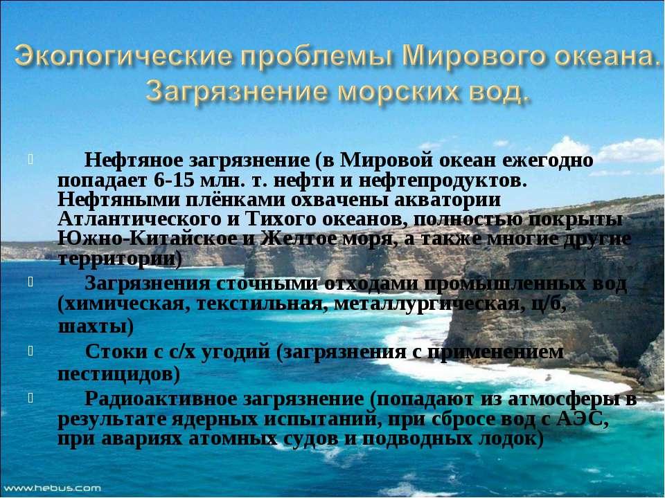 Нефтяное загрязнение (в Мировой океан ежегодно попадает 6-15 млн. т. нефти и ...
