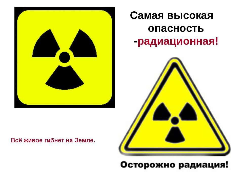 Самая высокая опасность -радиационная! Всё живое гибнет на Земле.