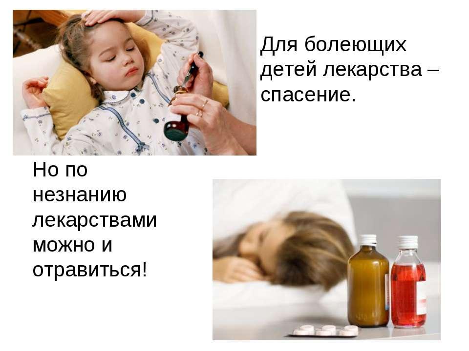 Для болеющих детей лекарства – спасение. Но по незнанию лекарствами можно и о...