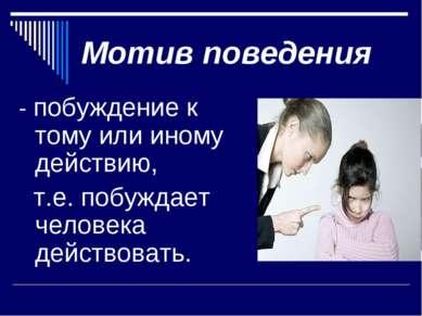Мотив поведения - побуждение к тому или иному действию, т.е. побуждает челове...