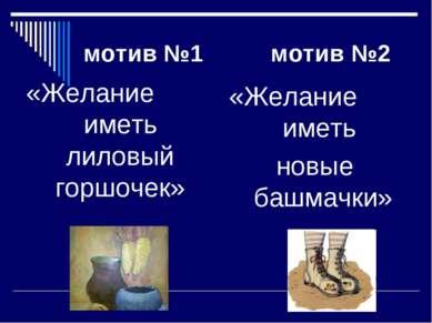 мотив №1 мотив №2 «Желание иметь лиловый горшочек» «Желание иметь новые башма...
