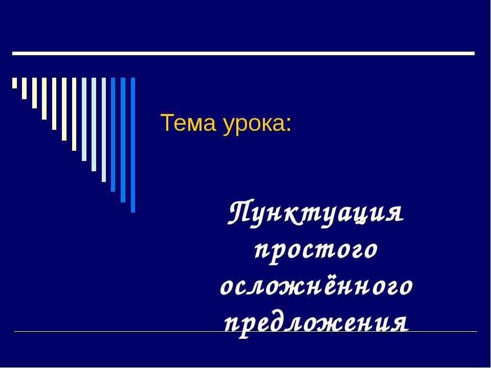 Тема урока: Пунктуация простого осложнённого предложения